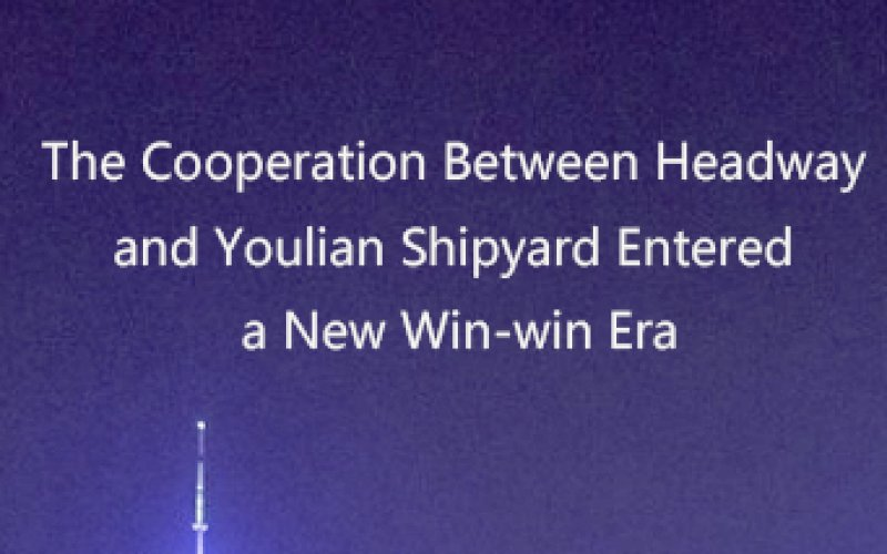 The Cooperation Between Headway and Youlian Shipyard Entered a New Win-win Era