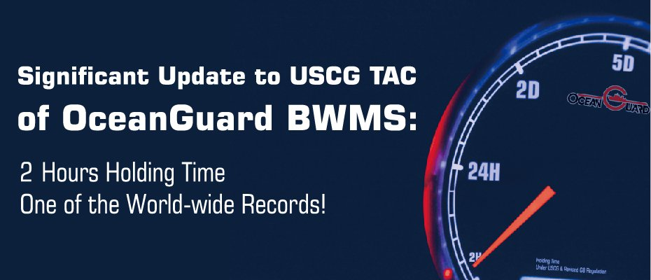 Significant Update to USCG Approval of OceanGuard BWMS: 2-Hours Holding Time, One of the World-wide Records!